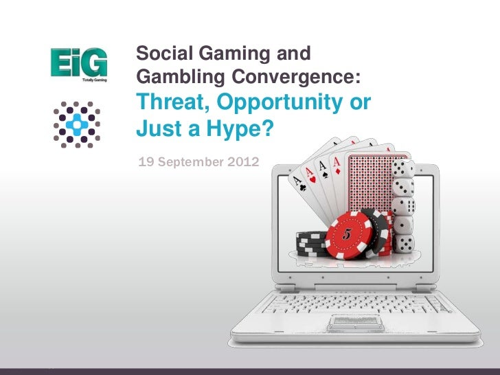 Social Gaming andGambling Convergence:Threat, Opportunity orJust a Hype?19 September 2012