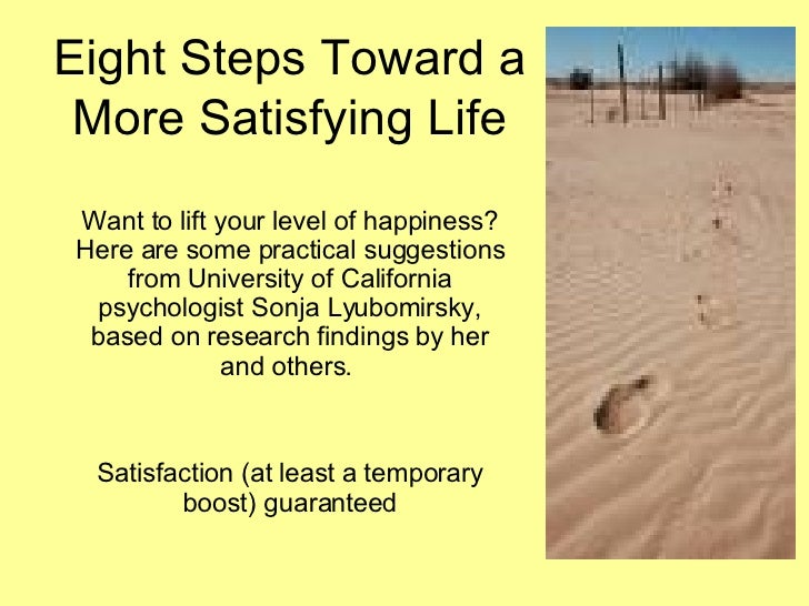 Eight Steps Toward a More Satisfying Life Want to lift your level of happiness? Here are some practical suggestions from U...