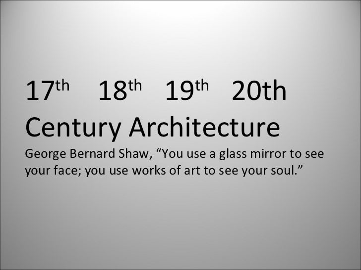 """17 th   18 th  19 th  20th Century Architecture George Bernard Shaw, """"You use a glass mirror to see  your face; you use wo..."""