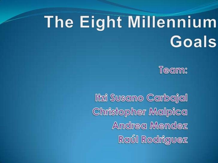 The Eight Millennium Goals<br />Team:<br />Itzi Susano Carbajal<br /> Christopher Malpica <br />Andrea Mendez  <br />Raúl ...
