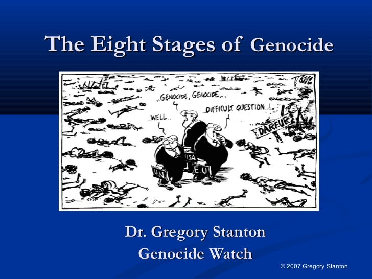 The Eight Stages of Genocide       Dr. Gregory Stanton        Genocide Watch                             © 2007 Gregory St...