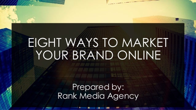 EIGHT WAYS TO MARKET YOUR BRAND ONLINE Prepared by: Rank Media Agency