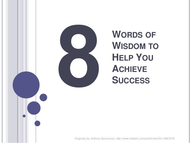 WORDS OF WISDOM TO HELP YOU ACHIEVE SUCCESS Originally by: Anthony Scaramucci, http://www.linkedin.com/profile/view?id=106...
