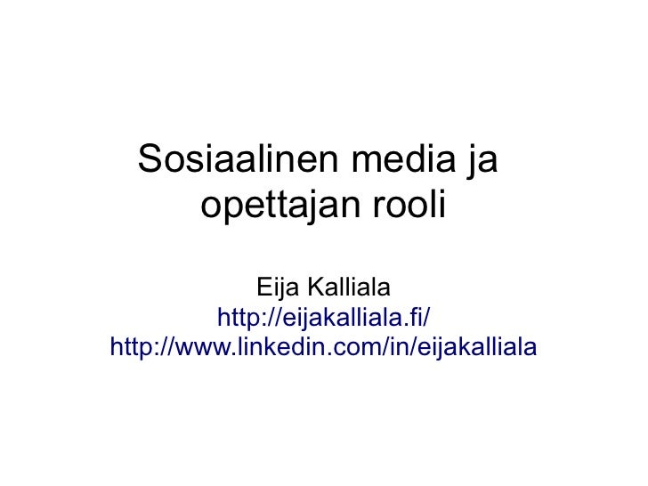 Sosiaalinen media ja     opettajan rooli              Eija Kalliala         http://eijakalliala.fi/http://www.linkedin.com...