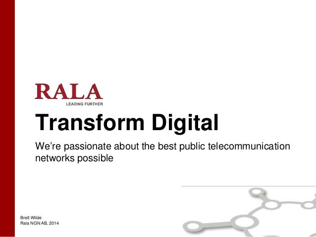 Brett Wilde Rala NGN AB, 2014 Transform Digital We're passionate about the best public telecommunication networks possible