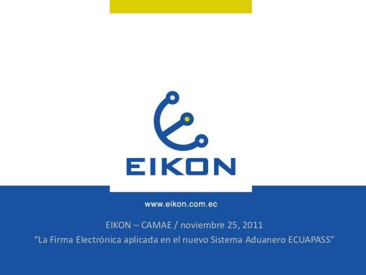 """EIKON – CAMAE / noviembre 25, 2011""""La Firma Electrónica aplicada en el nuevo Sistema Aduanero ECUAPASS"""""""