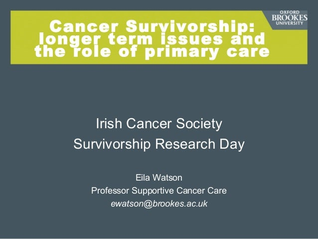 Cancer Survivorship: longer term issues and the role of primary care Irish Cancer Society Survivorship Research Day Eila W...
