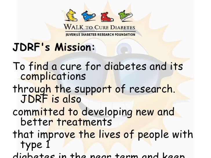 JDRF's Mission:<br />To find a cure for diabetes and its complications <br />through the support of research. JDRF is also...