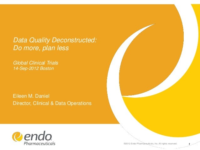 Data Quality Deconstructed: Do more, plan less Global Clinical Trials 14-Sep-2012 Boston  Eileen M. Daniel Director, Clini...