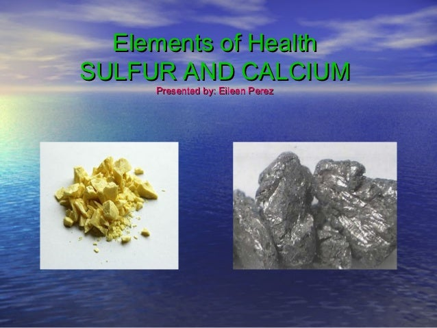 Elements of HealthSULFUR AND CALCIUM     Presented by: Eileen Perez