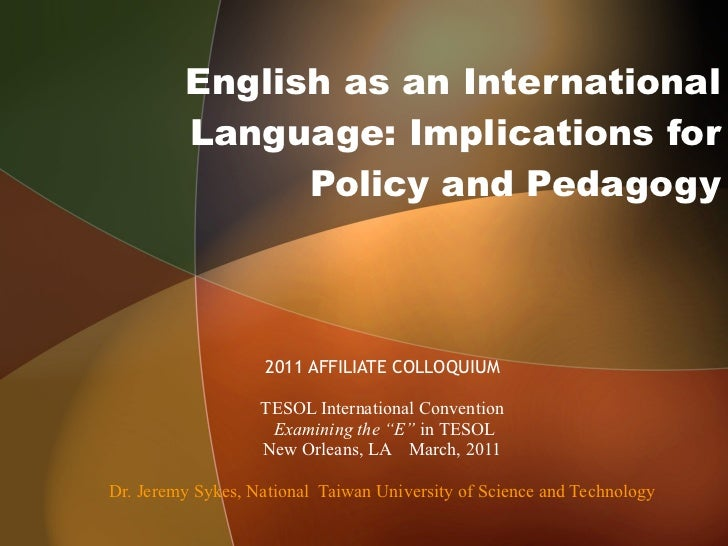 English as an International Language: Implications for Policy and Pedagogy 2011 AFFILIATE COLLOQUIUM TESOL International C...