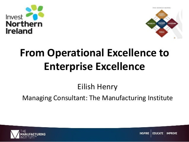From Operational Excellence to Enterprise Excellence Eilish Henry Managing Consultant: The Manufacturing Institute