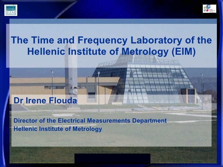 The Time and Frequency Laboratory of the Hellenic Institute of Metrology (EIM) Dr Irene Flouda Director of the Electrical ...