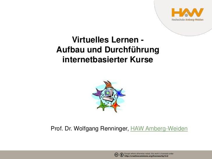 Virtuelles Lernen - Aufbau und Durchführung  internetbasierter KurseProf. Dr. Wolfgang Renninger, HAW Amberg-Weiden