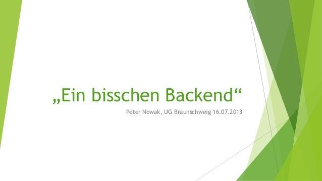 """""""Ein bisschen Backend"""" Peter Nowak, UG Braunschweig 16.07.2013"""
