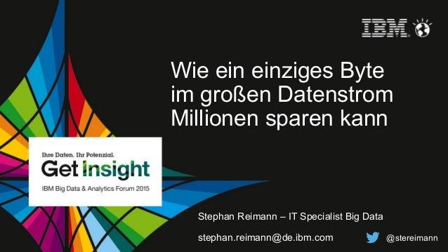© 2015 IBM Corporation Wie ein einziges Byte im großen Datenstrom Millionen sparen kann Stephan Reimann – IT Specialist Bi...