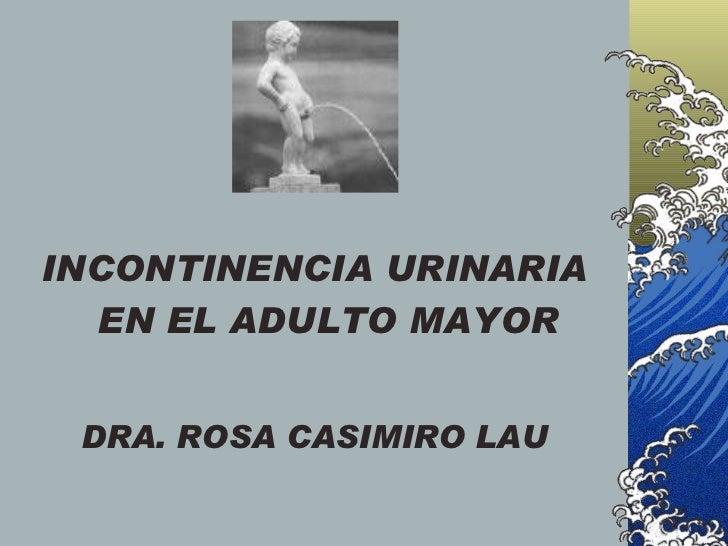 <ul><li>INCONTINENCIA URINARIA EN EL ADULTO MAYOR </li></ul><ul><li>DRA. ROSA CASIMIRO LAU </li></ul>