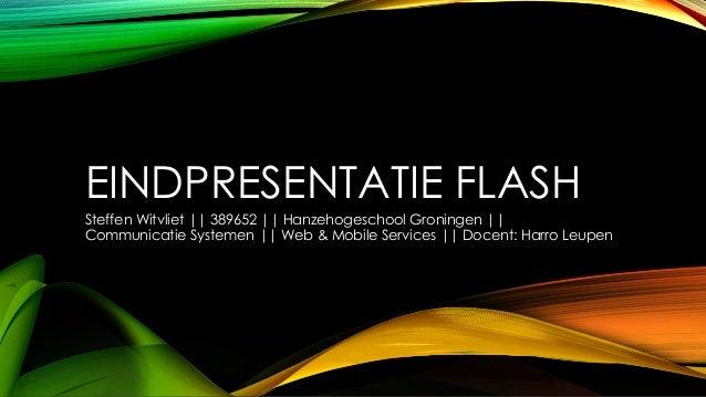 EINDPRESENTATIE FLASH Steffen Witvliet || 389652 || Hanzehogeschool Groningen || Communicatie Systemen || Web & Mobile Ser...