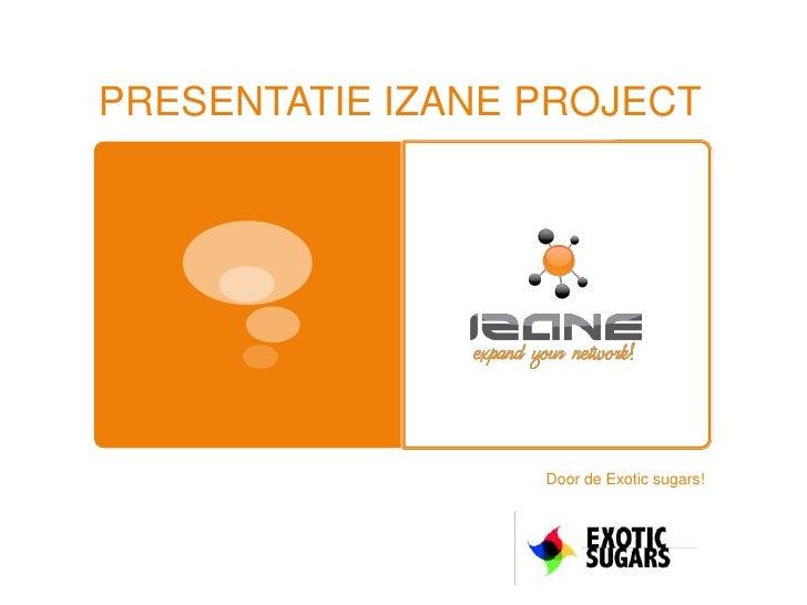 PRESENTATIE IZANE PROJECT<br />Door de Exotic sugars!<br />