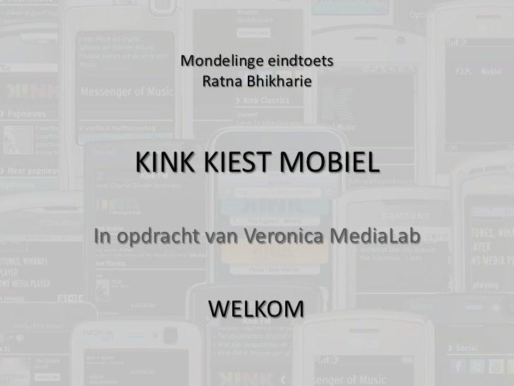 KINK KIEST MOBIEL<br />In opdracht van Veronica MediaLab<br />Mondelinge eindtoets<br />Ratna Bhikharie<br />WELKOM<br />
