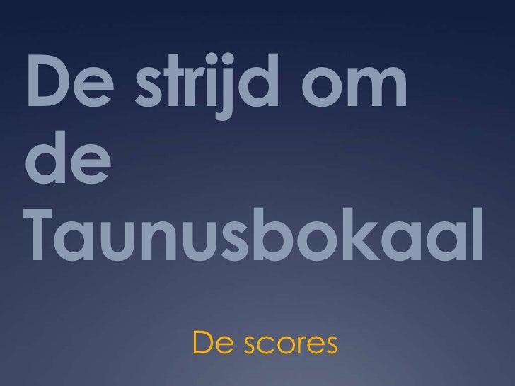 De strijd om de Taunusbokaal<br />De scores<br />