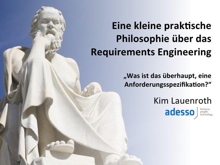 Eine kleine prak+sche      Philosophie über das Requirements Engineering                                 ...