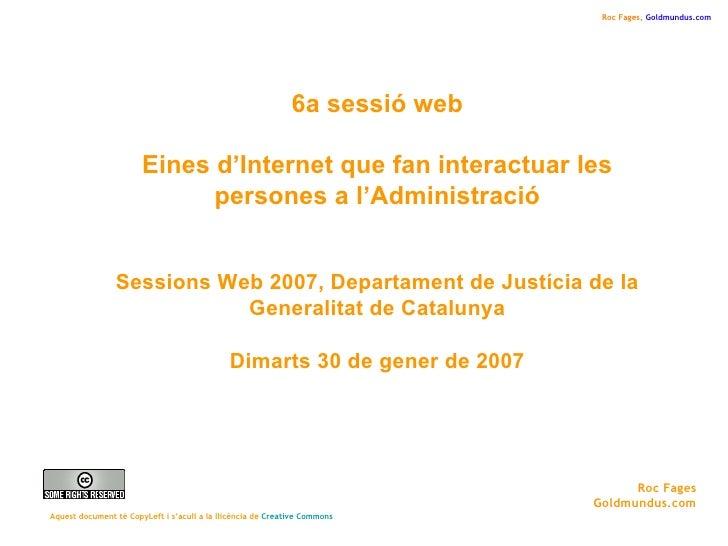 6a sessió web Eines d'Internet que fan interactuar les persones a l'Administració Sessions Web 2007, Departament de Justíc...
