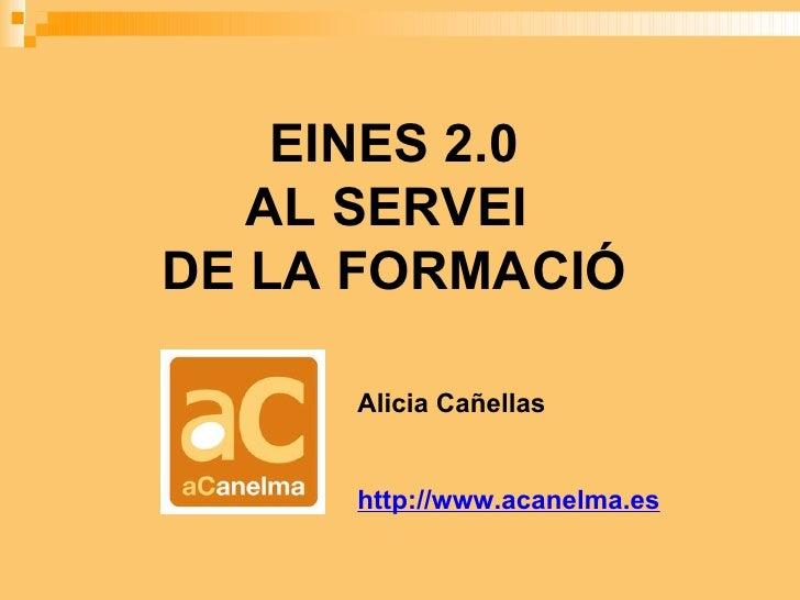 EINES 2.0 AL SERVEI  DE LA FORMACIÓ Alicia Cañellas http://www.acanelma.es