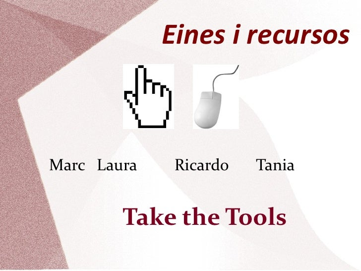 Eines i recursos <ul><li>Marc Laura Ricardo  Tania </li></ul><ul><ul><ul><li>Take the Tools </li></ul></ul></ul>