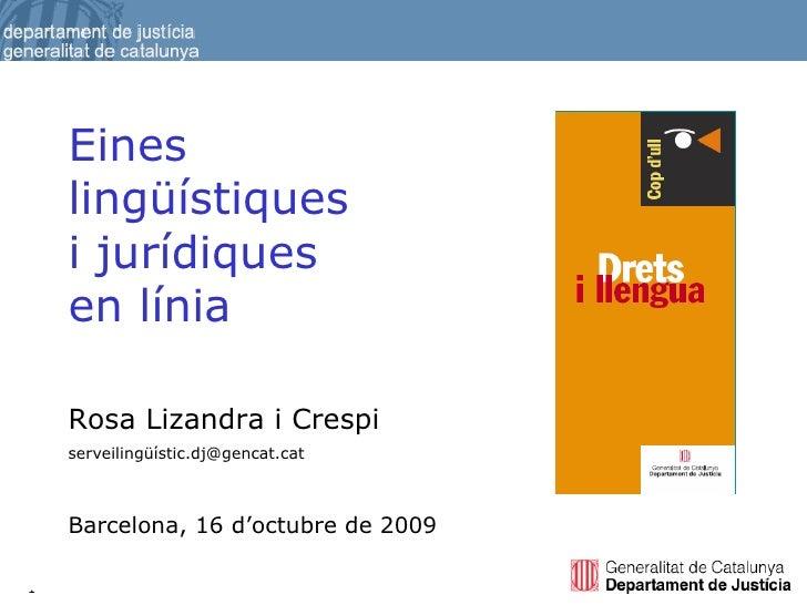 Rosa Lizandra i Crespi serveilingüístic.dj@gencat.cat Barcelona, 16 d'octubre de 2009 Eines lingüístiques  i jurídiques  e...