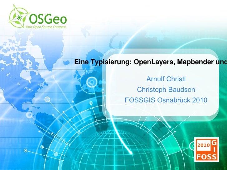 Eine Typisierung: OpenLayers, Mapbender und MapFish Arnulf Christl Christoph Baudson FOSSGIS Osnabrück 2010