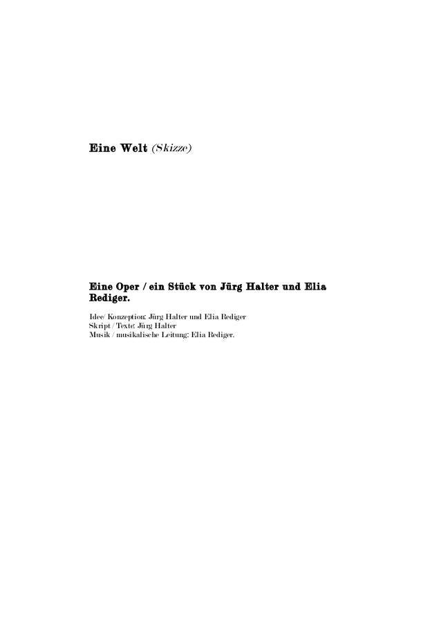 Eine Welt (Skizze)  Eine Oper / ein Stück von Jürg Halter und Elia  Rediger.  Idee/ Konzeption: Jürg Halter und Elia Redig...