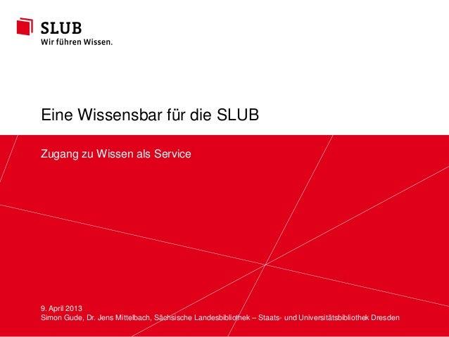 Eine Wissensbar für die SLUBZugang zu Wissen als Service9. April 2013Simon Gude, Dr. Jens Mittelbach, Sächsische Landesbib...