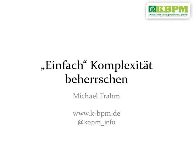 """Einfach"" Komplexität beherrschen Michael Frahm www.k-bpm.de @kbpm_info"