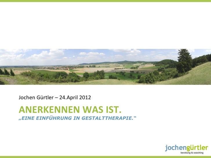 """Jochen Gürtler – 24.April 2012 ANERKENNEN WAS IST. """"EINE EINFÜHRUNG IN GESTALTTHERAPIE."""""""