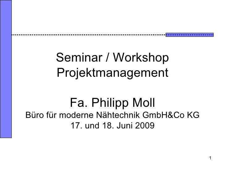 Seminar / Workshop Projektmanagement Fa. Philipp Moll Büro für moderne Nähtechnik GmbH&Co KG 17. und 18. Juni 2009