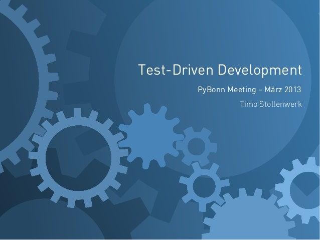 Test-Driven Development        PyBonn Meeting – März 2013                  Timo Stollenwerk