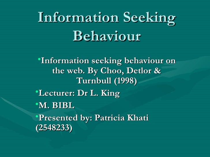 Information Seeking Behaviour <ul><li>Information seeking behaviour on the web. By Choo, Detlor & Turnbull (1998) </li></u...