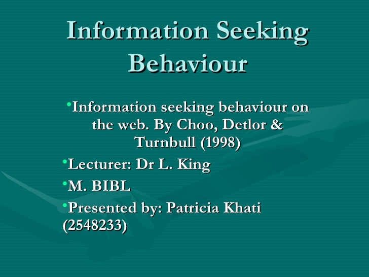 Information Seeking Behaviour <ul><li>Information seeking behaviour on the web. By Choo, Detlor & Turnbull (1998) </li></u...