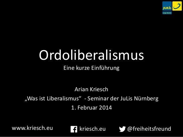 """Ordoliberalismus Eine kurze Einführung Arian Kriesch """"Was ist Liberalismus"""" - Seminar der JuLis Nürnberg 1. Februar 2014 w..."""