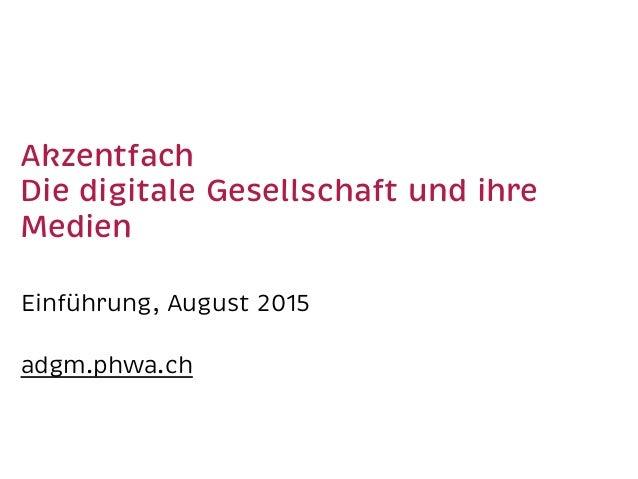 Akzentfach  Die digitale Gesellschaft und ihre Medien Einführung, August 2015 adgm.phwa.ch