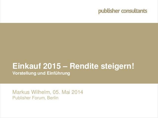 © Hofner und Wilhelm Publisher Consultants GmbH Einkauf 2015 – Rendite steigern! Vorstellung und Einführung Markus Wilhelm...