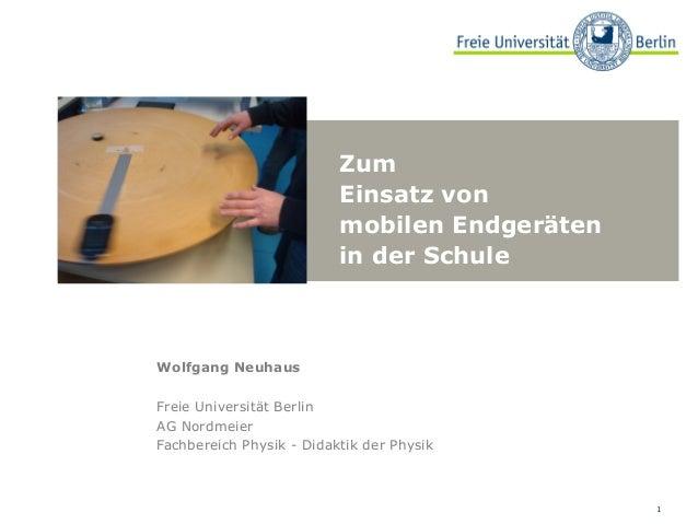 Zum Einsatz von mobilen Endgeräten in der Schule  Wolfgang Neuhaus Freie Universität Berlin AG Nordmeier Fachbereich Physi...