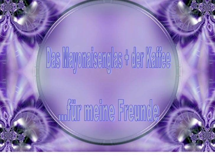 Das Mayonaisenglas + der Kaffee ...für meine Freunde