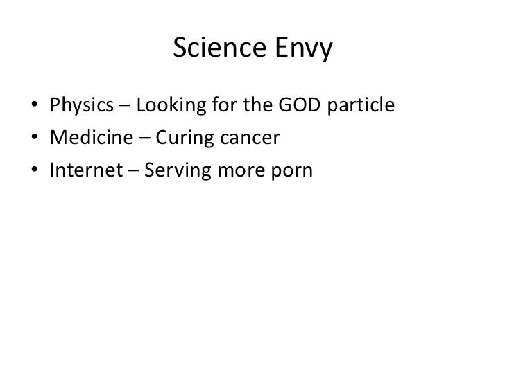 Science Envy• Physics – Looking for the GOD particle• Medicine – Curing cancer• Internet – Serving more porn