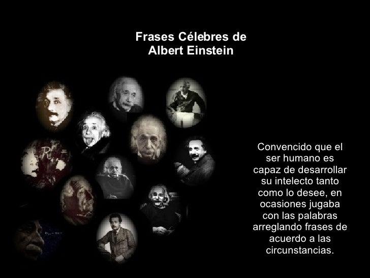 Frases Célebres de Albert Einstein Convencido que el ser humano es capaz de desarrollar su intelecto tanto como lo desee, ...