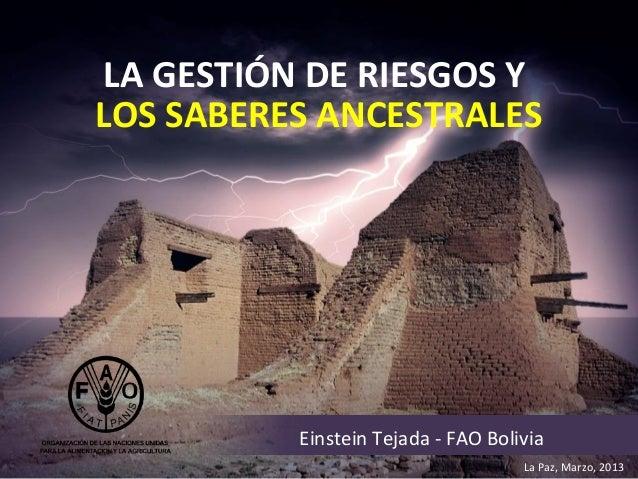 LA GESTIÓN DE RIESGOS YLOS SABERES ANCESTRALES          Einstein Tejada - FAO Bolivia                                    L...