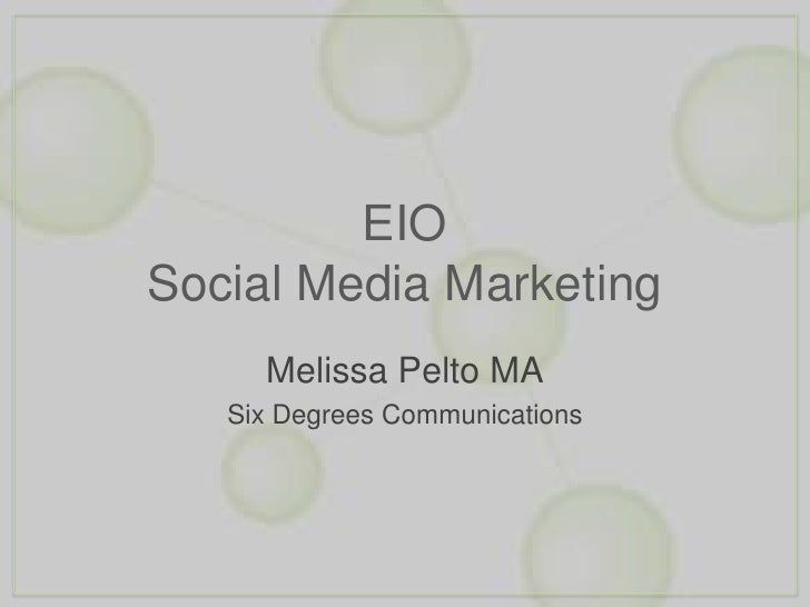 EIOSocial Media Marketing<br />Melissa Pelto MA<br />Six Degrees Communications<br />
