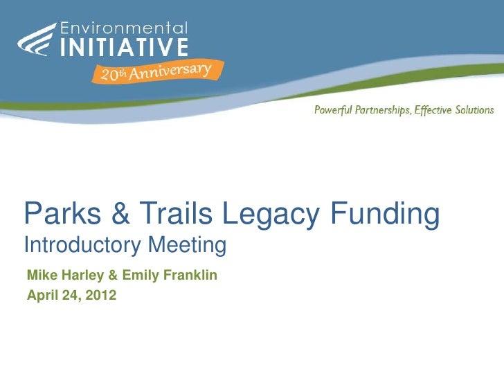 Parks & Trails Legacy FundingIntroductory MeetingMike Harley & Emily FranklinApril 24, 2012