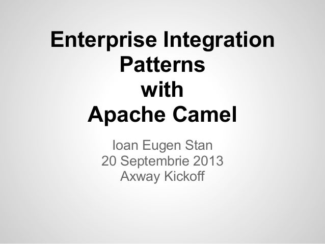 Enterprise Integration Patterns with Apache Camel Ioan Eugen Stan 20 Septembrie 2013 Axway Kickoff